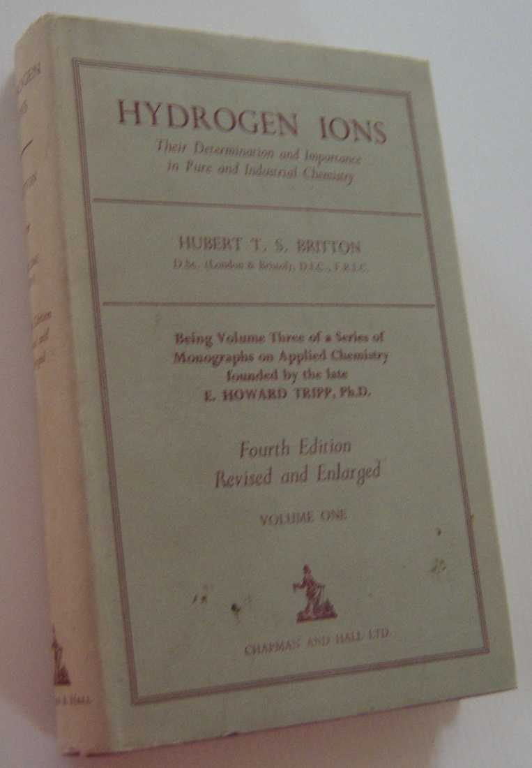 Image for HYDROGEN IONS:Their Determination And Importance In Pure And Industrial Chemistry, Being Volume Three Of a Series Of Monographs On Applied Chemistry Founded By the Late E. Howard Tripp: Ph. D. Volume One