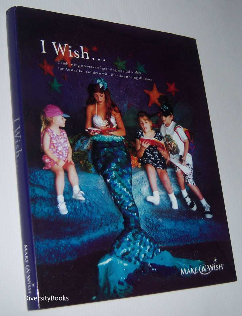 Image for I WISH. Celebrating 20 Years of Granting Magical Wishes to Australian Children with Life-Threatening Illnesses in 2005