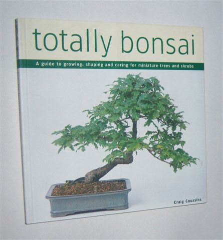 Image for TOTALLY BONSAI : A Guide to Growing, Shaping and Caring for Miniature Trees and Shrubs