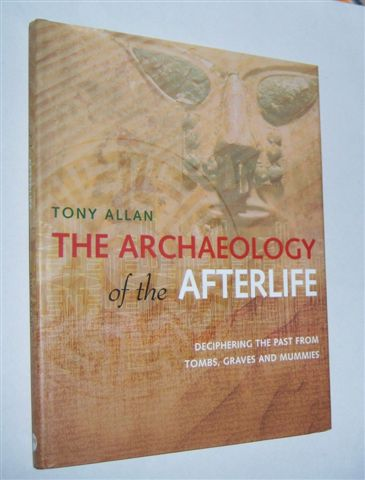 Image for THE ARCHAEOLOGY OF THE AFTERLIFE : Deciphering the Past from Tombs, Graves and Mummies