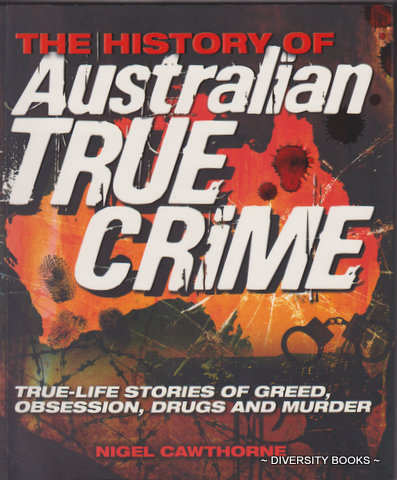 Image for THE HISTORY OF AUSTRALIAN TRUE CRIME : True-Life Stories of Greed, Obsession, Drugs and Murder