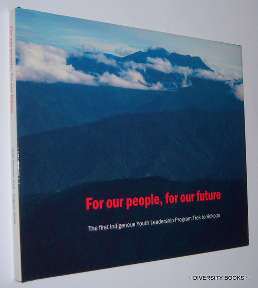 Image for FOR OUR PEOPLE, FOR OUR FUTURE : The 1st Aboriginal and Torres Strait Islander Trekker Unit Walks the Kokoda Track, in the Footsteps of Heroes, as Part of the Jobs Australia Foundation Indigenous Youth Leadership Program, 1st - 9th August, 2010