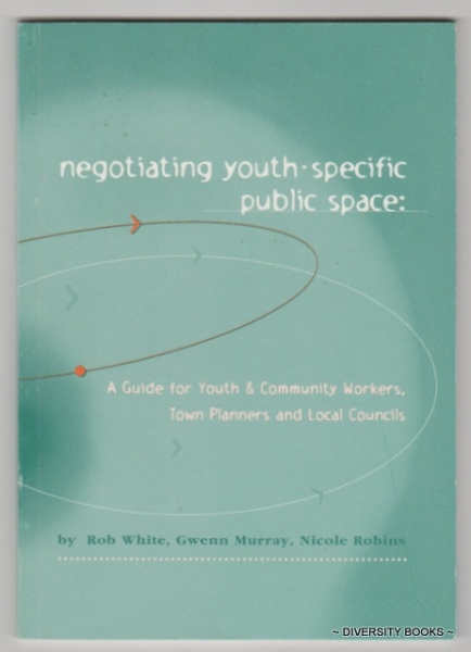 Image for NEGOTIATING YOUTH-SPECIFIC PUBLIC SPACE : A Guide for Youth & Community Workers, Town Planners and Local Councils