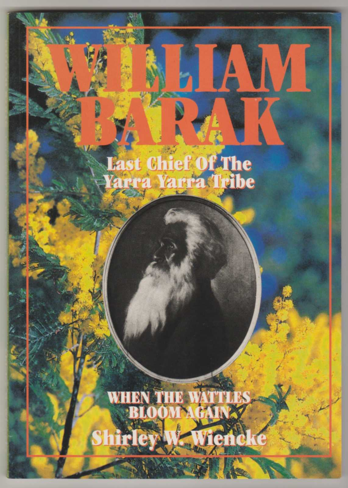 Image for WHEN THE WATTLES BLOOM AGAIN: The life and times of William Barak Last Chief of the Yarra Yarra Tribe (Signed Copy)
