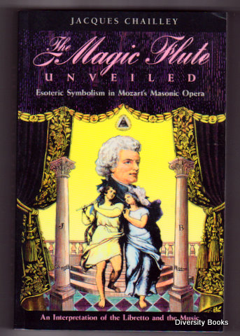 THE MAGIC FLUTE UNVEILED : Esoteric Symbolism in Mozart's Masonic Opera  An  Interpretation of the Libretto and the Music